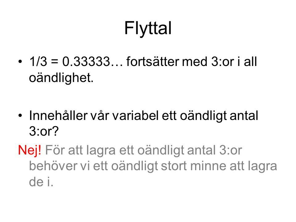 Flyttal 1/3 = 0.33333… fortsätter med 3:or i all oändlighet. Innehåller vår variabel ett oändligt antal 3:or? Nej! För att lagra ett oändligt antal 3: