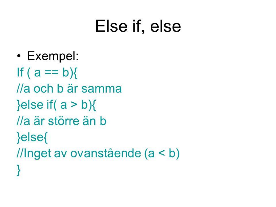 Else if, else Exempel: If ( a == b){ //a och b är samma }else if( a > b){ //a är större än b }else{ //Inget av ovanstående (a < b) }