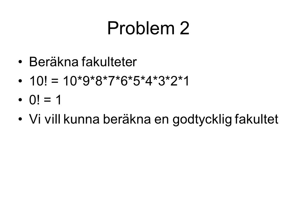 Problem 2 Beräkna fakulteter 10! = 10*9*8*7*6*5*4*3*2*1 0! = 1 Vi vill kunna beräkna en godtycklig fakultet