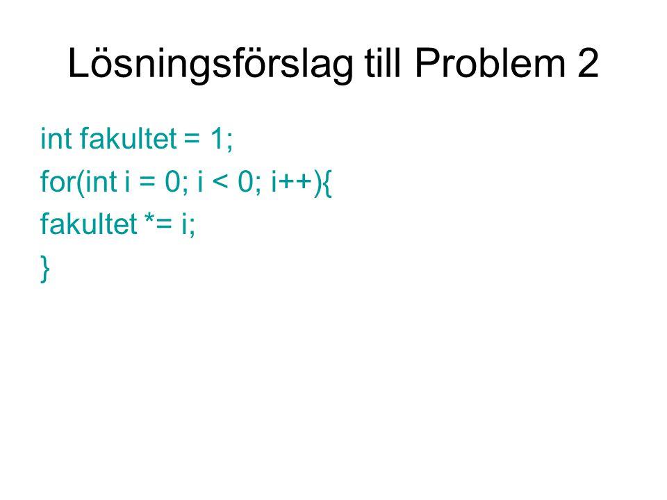 Lösningsförslag till Problem 2 int fakultet = 1; for(int i = 0; i < 0; i++){ fakultet *= i; }