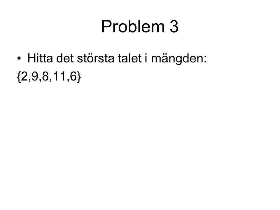 Problem 3 Hitta det största talet i mängden: {2,9,8,11,6}