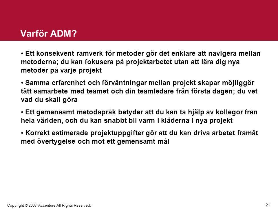 21 Copyright © 2007 Accenture All Rights Reserved. Varför ADM? Ett konsekvent ramverk för metoder gör det enklare att navigera mellan metoderna; du ka