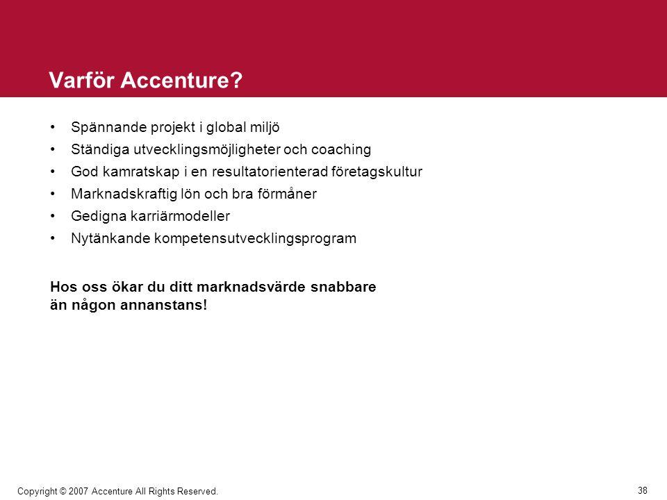 38 Copyright © 2007 Accenture All Rights Reserved. Varför Accenture? Spännande projekt i global miljö Ständiga utvecklingsmöjligheter och coaching God