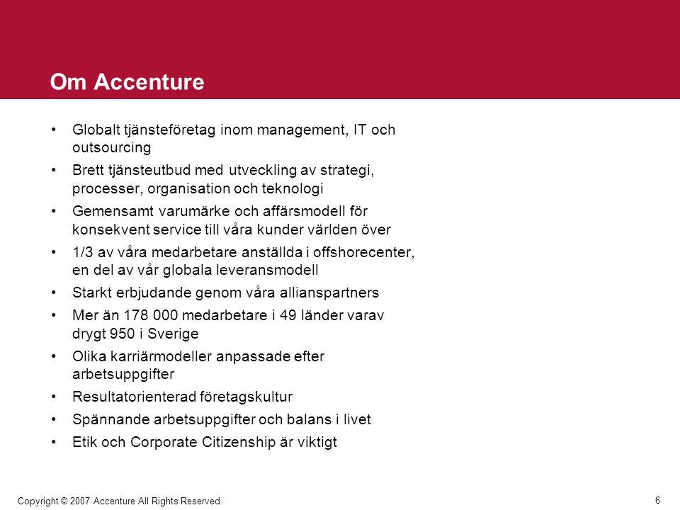 6 Copyright © 2007 Accenture All Rights Reserved. Om Accenture Globalt tjänsteföretag inom management, IT och outsourcing Brett tjänsteutbud med utvec