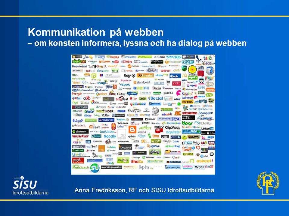 Kommunikation på webben – om konsten informera, lyssna och ha dialog på webben Anna Fredriksson, RF och SISU Idrottsutbildarna