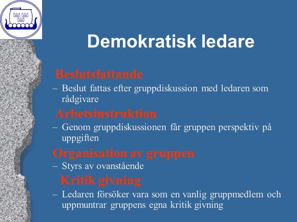 Demokratisk ledare –Beslut fattas efter gruppdiskussion med ledaren som rådgivare –Genom gruppdiskussionen får gruppen perspektiv på uppgiften –Styrs