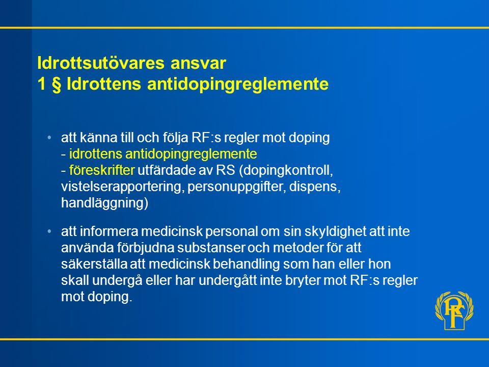 Idrottsutövares ansvar 1 § Idrottens antidopingreglemente att känna till och följa RF:s regler mot doping - idrottens antidopingreglemente - föreskrifter utfärdade av RS (dopingkontroll, vistelserapportering, personuppgifter, dispens, handläggning) att informera medicinsk personal om sin skyldighet att inte använda förbjudna substanser och metoder för att säkerställa att medicinsk behandling som han eller hon skall undergå eller har undergått inte bryter mot RF:s regler mot doping.