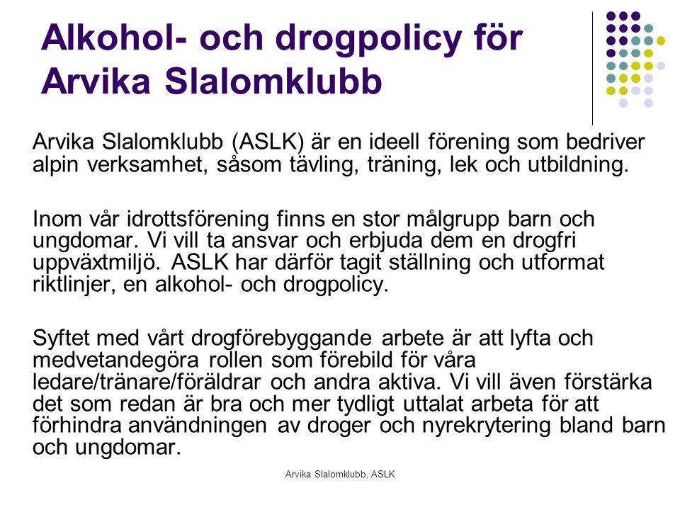 Arvika Slalomklubb, ASLK Alkohol- och drogpolicy för Arvika Slalomklubb Arvika Slalomklubb (ASLK) är en ideell förening som bedriver alpin verksamhet, såsom tävling, träning, lek och utbildning.