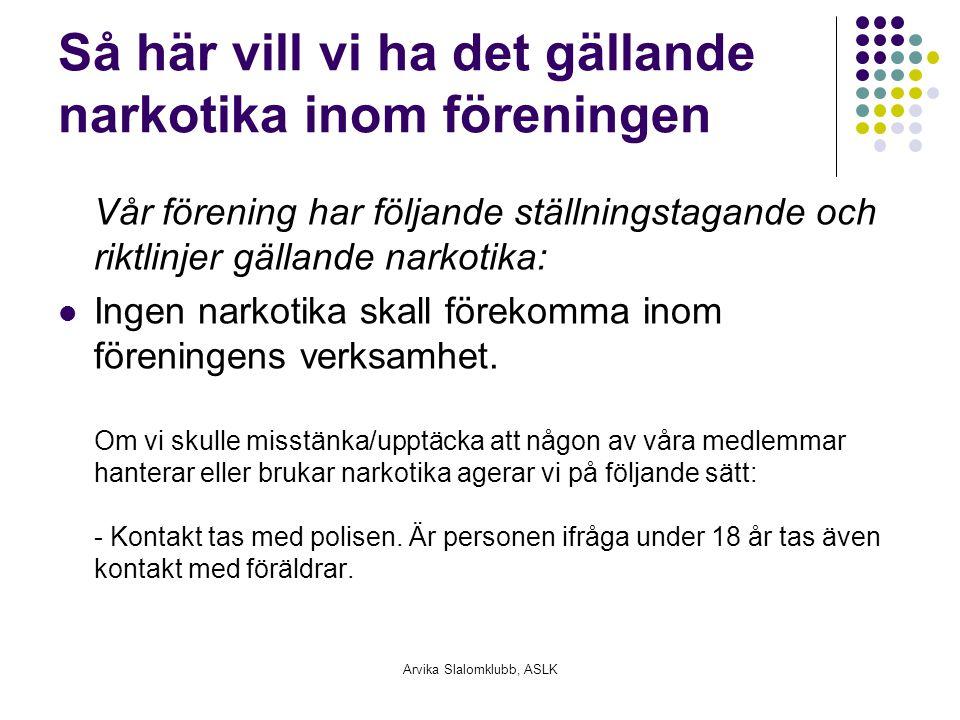 Arvika Slalomklubb, ASLK Så här vill vi ha det gällande narkotika inom föreningen Vår förening har följande ställningstagande och riktlinjer gällande narkotika: Ingen narkotika skall förekomma inom föreningens verksamhet.