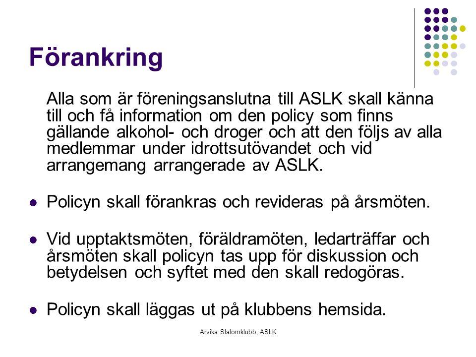 Arvika Slalomklubb, ASLK Förankring Alla som är föreningsanslutna till ASLK skall känna till och få information om den policy som finns gällande alkohol- och droger och att den följs av alla medlemmar under idrottsutövandet och vid arrangemang arrangerade av ASLK.