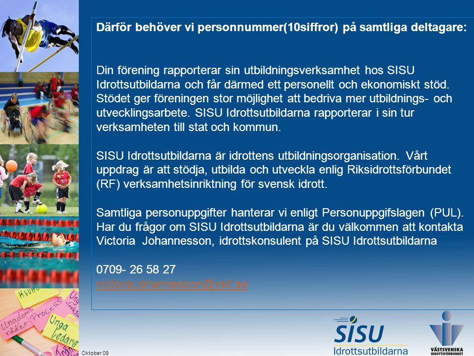 Oktober 09 Därför behöver vi personnummer(10siffror) på samtliga deltagare: Din förening rapporterar sin utbildningsverksamhet hos SISU Idrottsutbildarna och får därmed ett personellt och ekonomiskt stöd.
