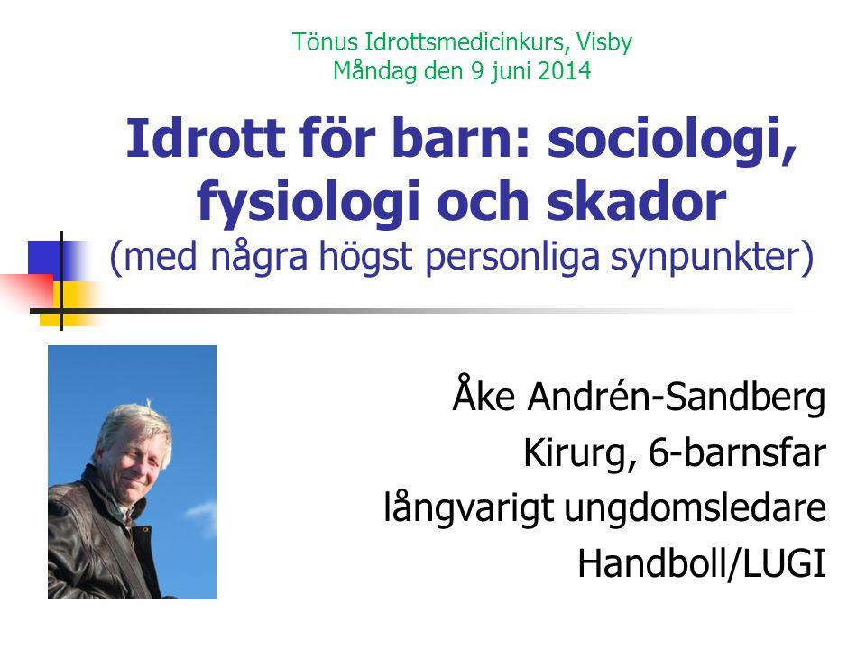 Tönus Idrottsmedicinkurs, Visby Måndag den 9 juni 2014 Idrott för barn: sociologi, fysiologi och skador (med några högst personliga synpunkter) Åke An