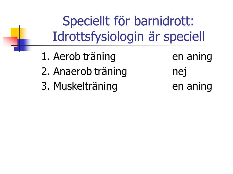 Speciellt för barnidrott: Idrottsfysiologin är speciell 1. Aerob träningen aning 2. Anaerob träningnej 3. Muskelträningen aning