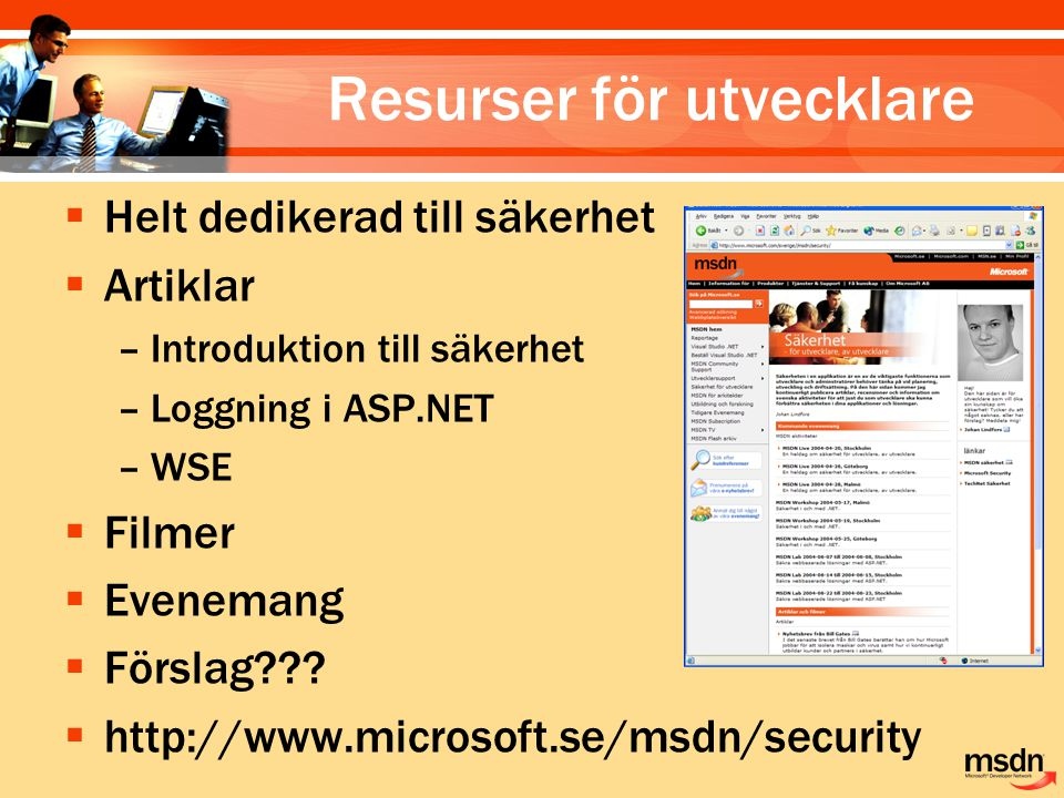 Resurser för utvecklare  Helt dedikerad till säkerhet  Artiklar –Introduktion till säkerhet –Loggning i ASP.NET –WSE  Filmer  Evenemang  Förslag?