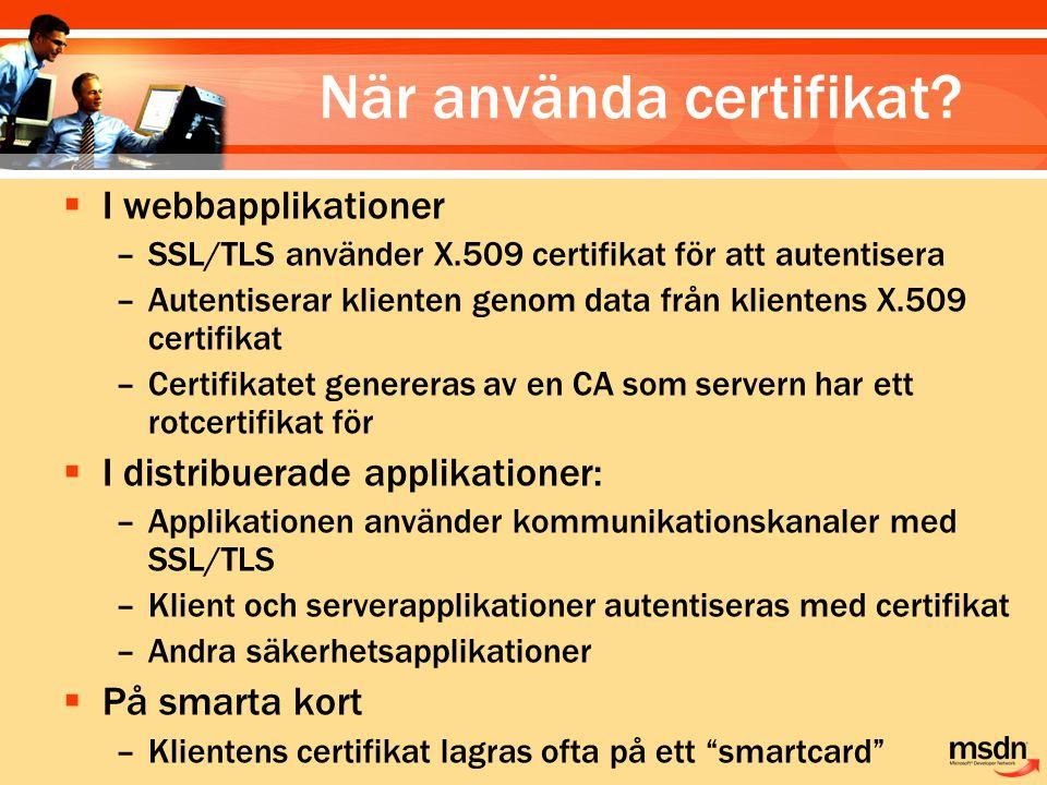 När använda certifikat?  I webbapplikationer –SSL/TLS använder X.509 certifikat för att autentisera –Autentiserar klienten genom data från klientens