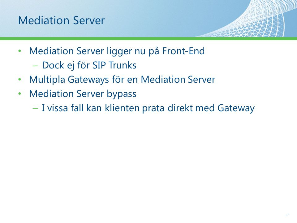Mediation Server 17 Mediation Server ligger nu på Front-End – Dock ej för SIP Trunks Multipla Gateways för en Mediation Server Mediation Server bypass – I vissa fall kan klienten prata direkt med Gateway
