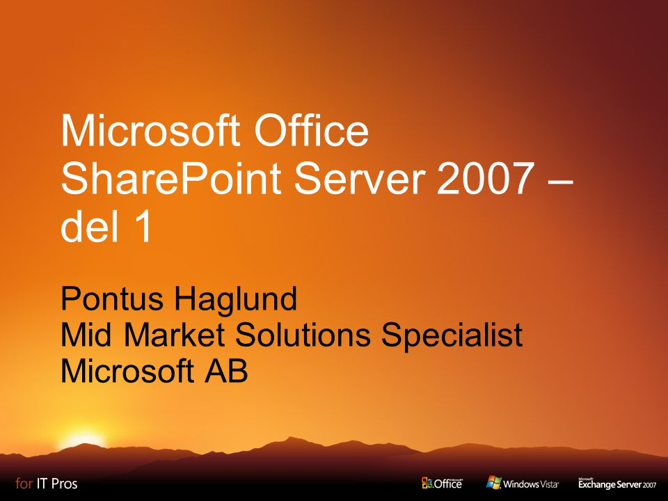 Microsoft Office SharePoint Server 2007 – del 1 Pontus Haglund Mid Market Solutions Specialist Microsoft AB