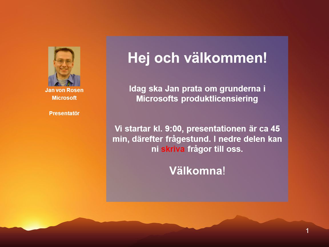 1 Jan von Rosen Microsoft Presentatör Hej och välkommen! Idag ska Jan prata om grunderna i Microsofts produktlicensiering Vi startar kl. 9:00, present