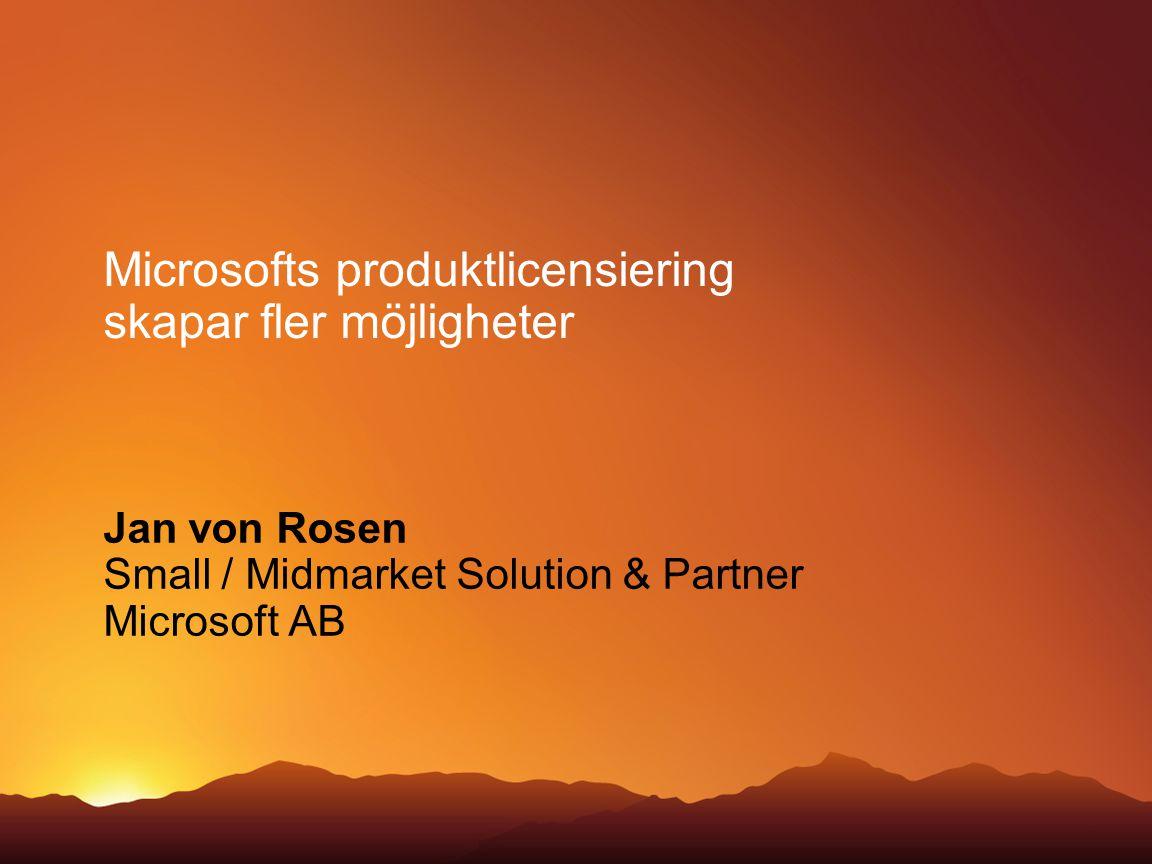 Microsofts produktlicensiering skapar fler möjligheter Jan von Rosen Small / Midmarket Solution & Partner Microsoft AB