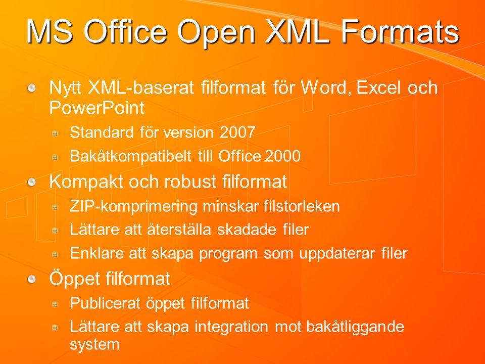 MS Office Open XML Formats Nytt XML-baserat filformat för Word, Excel och PowerPoint Standard för version 2007 Bakåtkompatibelt till Office 2000 Kompakt och robust filformat ZIP-komprimering minskar filstorleken Lättare att återställa skadade filer Enklare att skapa program som uppdaterar filer Öppet filformat Publicerat öppet filformat Lättare att skapa integration mot bakåtliggande system