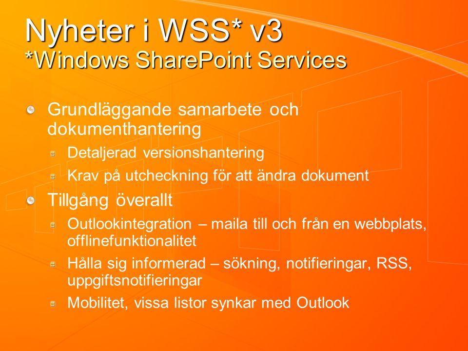 Nyheter i WSS* v3 *Windows SharePoint Services Grundläggande samarbete och dokumenthantering Detaljerad versionshantering Krav på utcheckning för att ändra dokument Tillgång överallt Outlookintegration – maila till och från en webbplats, offlinefunktionalitet Hålla sig informerad – sökning, notifieringar, RSS, uppgiftsnotifieringar Mobilitet, vissa listor synkar med Outlook