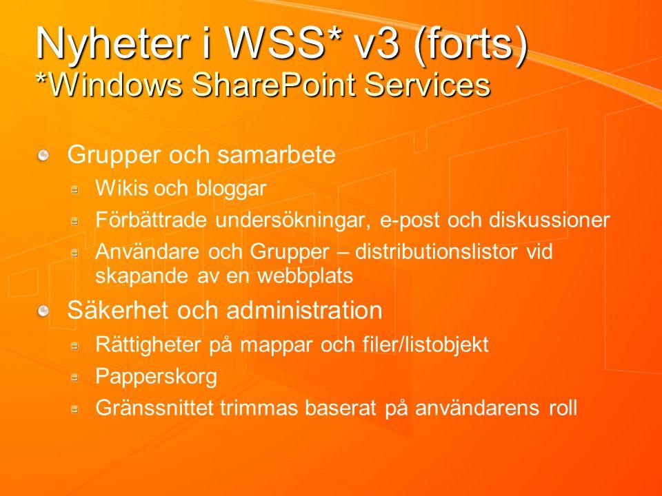 Nyheter i WSS* v3 (forts) *Windows SharePoint Services Grupper och samarbete Wikis och bloggar Förbättrade undersökningar, e-post och diskussioner Användare och Grupper – distributionslistor vid skapande av en webbplats Säkerhet och administration Rättigheter på mappar och filer/listobjekt Papperskorg Gränssnittet trimmas baserat på användarens roll