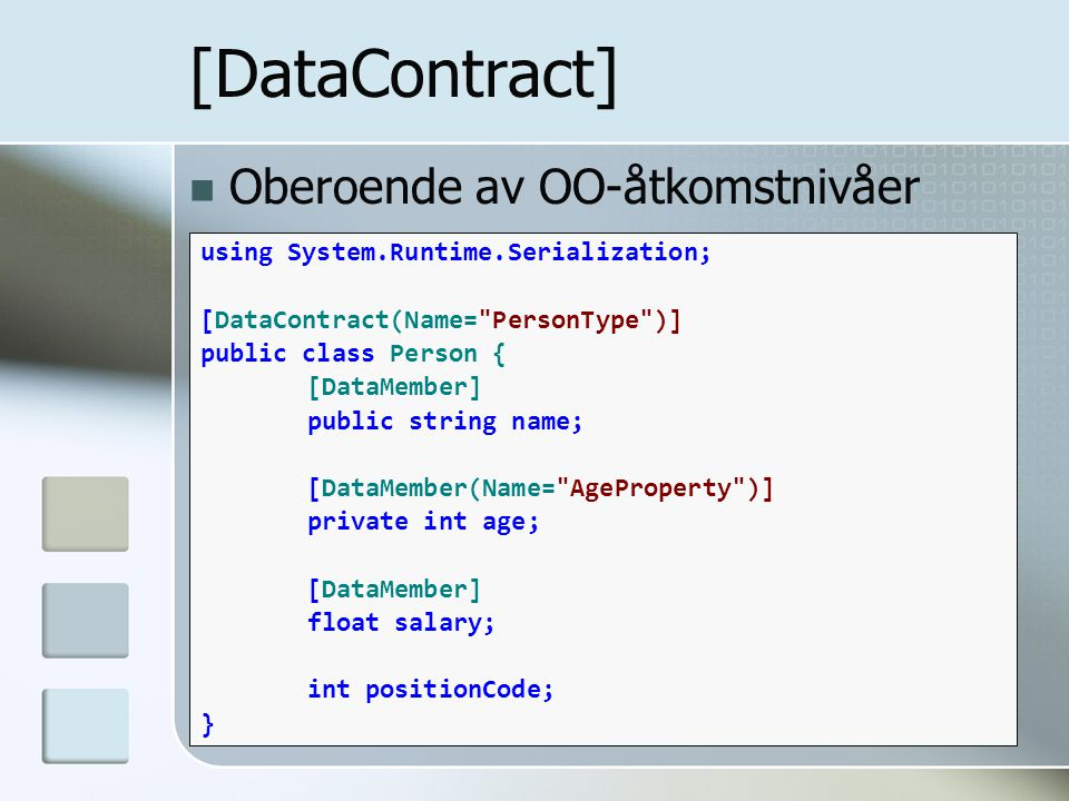 Oberoende av OO-åtkomstnivåer [DataContract] using System.Runtime.Serialization; [DataContract(Name= PersonType )] public class Person { [DataMember] public string name; [DataMember(Name= AgeProperty )] private int age; [DataMember] float salary; int positionCode; }
