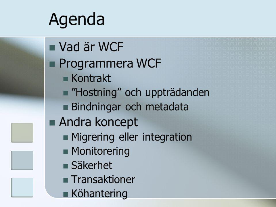 Agenda Vad är WCF Programmera WCF Kontrakt Hostning och uppträdanden Bindningar och metadata Andra koncept Migrering eller integration Monitorering Säkerhet Transaktioner Köhantering