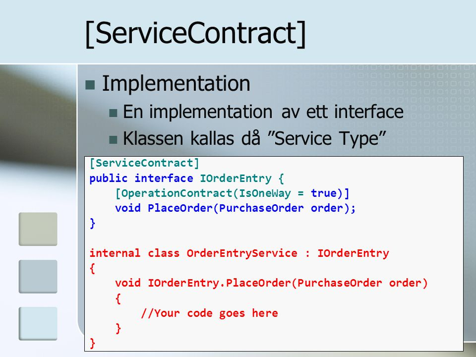Implementation En implementation av ett interface Klassen kallas då Service Type [ServiceContract] public interface IOrderEntry { [OperationContract(IsOneWay = true)] void PlaceOrder(PurchaseOrder order); } internal class OrderEntryService : IOrderEntry { void IOrderEntry.PlaceOrder(PurchaseOrder order) { //Your code goes here }