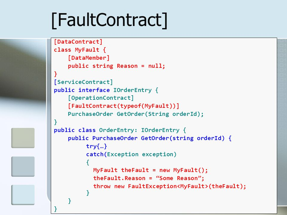 [FaultContract] [DataContract] class MyFault { [DataMember] public string Reason = null; } [ServiceContract] public interface IOrderEntry { [OperationContract] [FaultContract(typeof(MyFault))] PurchaseOrder GetOrder(String orderId); } public class OrderEntry: IOrderEntry { public PurchaseOrder GetOrder(string orderId) { try{…} catch(Exception exception) { MyFault theFault = new MyFault(); theFault.Reason = Some Reason ; throw new FaultException (theFault); } }