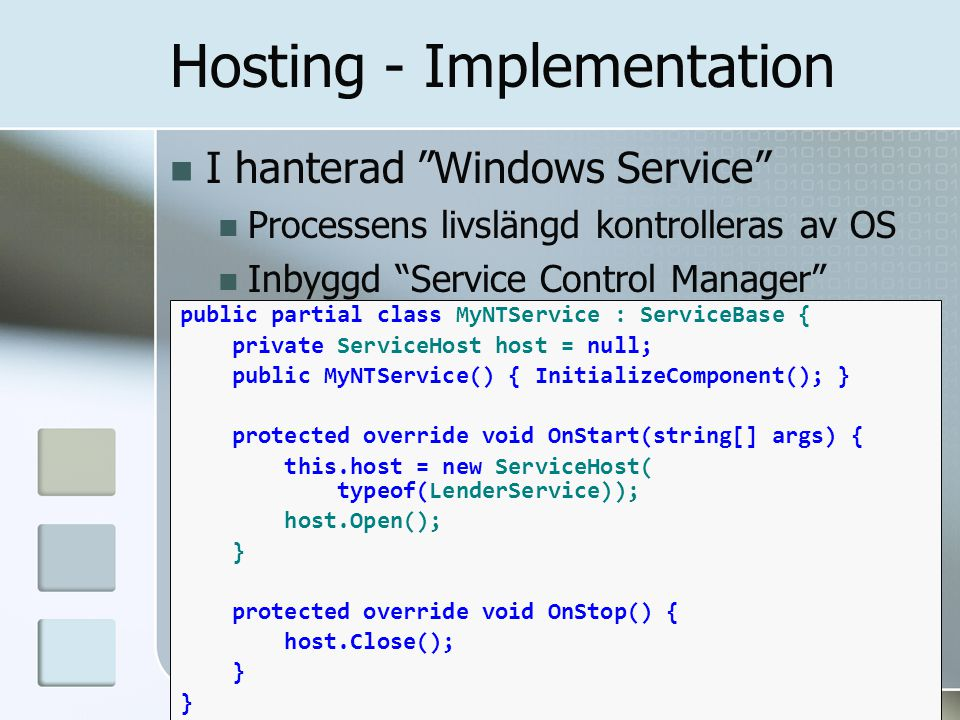 I hanterad Windows Service Processens livslängd kontrolleras av OS Inbyggd Service Control Manager Hosting - Implementation public partial class MyNTService : ServiceBase { private ServiceHost host = null; public MyNTService() { InitializeComponent(); } protected override void OnStart(string[] args) { this.host = new ServiceHost( typeof(LenderService)); host.Open(); } protected override void OnStop() { host.Close(); }