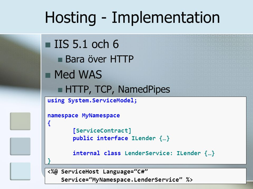 IIS 5.1 och 6 Bara över HTTP Med WAS HTTP, TCP, NamedPipes using System.ServiceModel; namespace MyNamespace { [ServiceContract] public interface ILender {…} internal class LenderService: ILender {…} } Hosting - Implementation <%@ ServiceHost Language= C# Service= MyNamespace.LenderService %>
