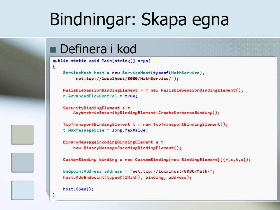 Definera i kod Bindningar: Skapa egna public static void Main(string[] args) { ServiceHost host = new ServiceHost(typeof(MathService), net.tcp://localhost/8080/MathService/ ); ReliableSessionBindingElement r = new ReliableSessionBindingElement(); r.AdvancedFlowControl = true; SecurityBindingElement s = AsymmetricSecurityBindingElement.CreateKerberosBinding(); TcpTransportBindingElement t = new TcpTransportBindingElement(); t.MaxMessageSize = long.MaxValue; BinaryMessageEncodingBindingElement e = new BinaryMessageEncodingBindingElement(); CustomBinding binding = new CustomBinding(new BindingElement[]{r,s,t,e}); EndpointAddress address = net.tcp://localhost/8080/Math/ ; host.AddEndpoint(typeof(IMath), binding, address); host.Open(); }