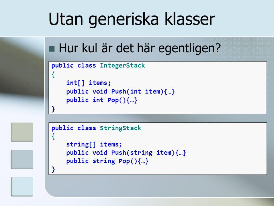 Mallen Användningen public class Stack //T är generisk typparameter { T[] items; public void Push(T item){…} public T Pop(){…} } Med generiska klasser Stack integerStack = new Stack (); integerStack.Push(1); Stack stringStack = new Stack (); stringStack.Push( Hello, World! );