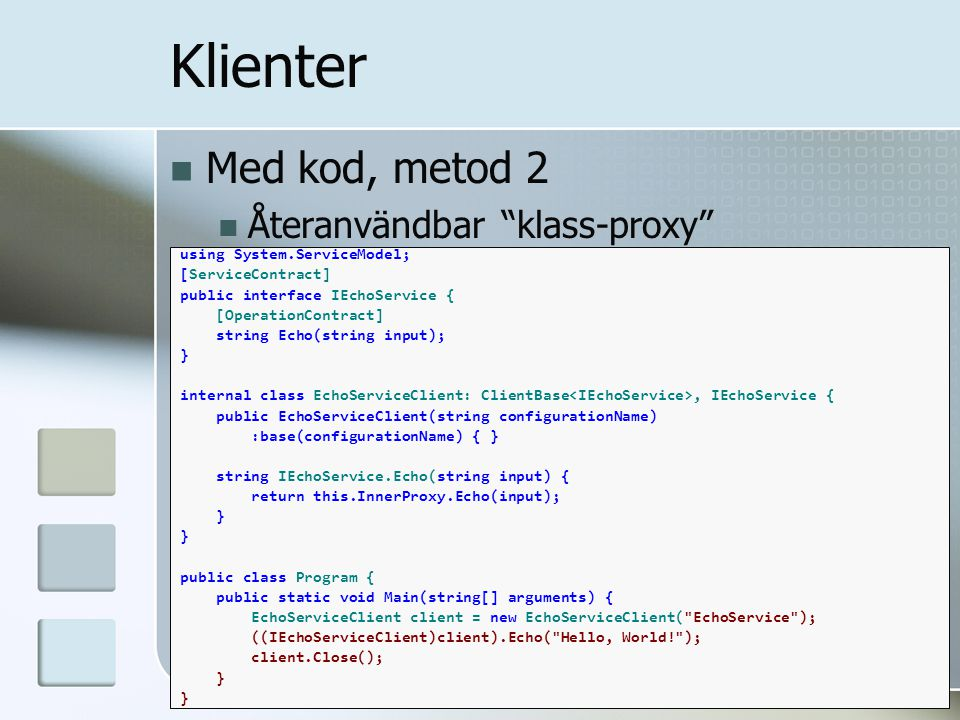 Med kod, metod 2 Återanvändbar klass-proxy Klienter using System.ServiceModel; [ServiceContract] public interface IEchoService { [OperationContract] string Echo(string input); } internal class EchoServiceClient: ClientBase, IEchoService { public EchoServiceClient(string configurationName) :base(configurationName) { } string IEchoService.Echo(string input) { return this.InnerProxy.Echo(input); } public class Program { public static void Main(string[] arguments) { EchoServiceClient client = new EchoServiceClient( EchoService ); ((IEchoServiceClient)client).Echo( Hello, World! ); client.Close(); }