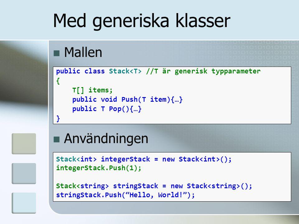 Mallen Användningen public class Stack //T är generisk typparameter { T[] items; public void Push(T item){…} public T Pop(){…} } Med generiska klasser