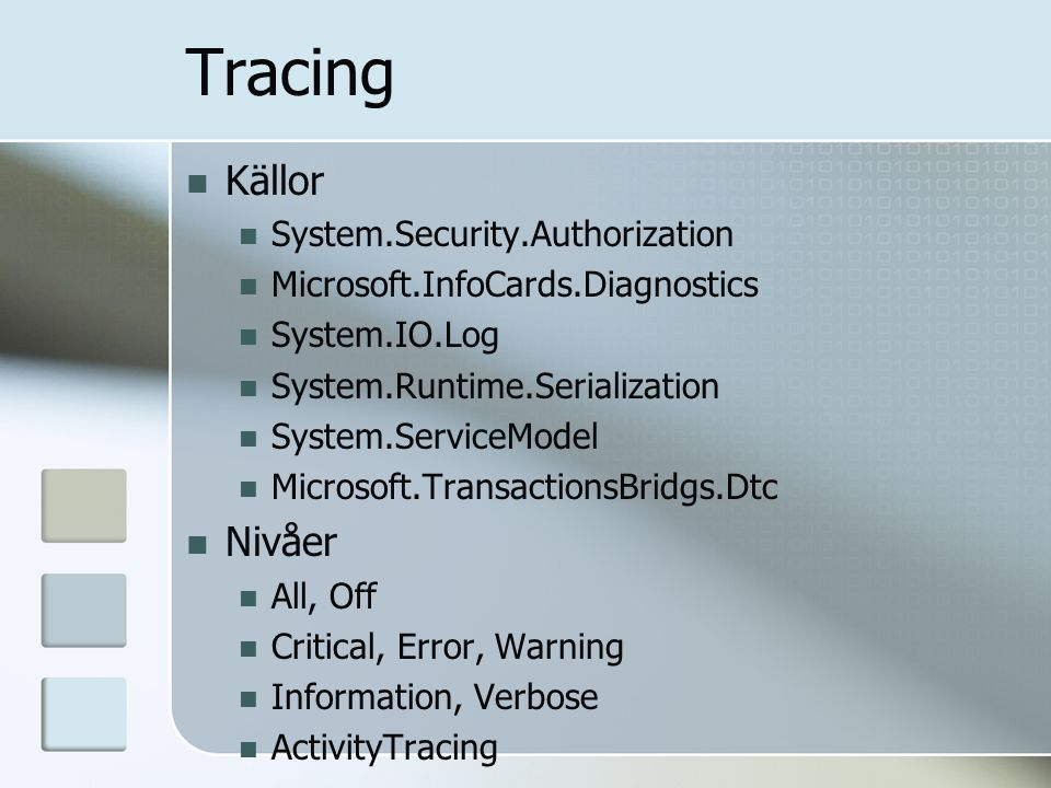 Tracing Källor System.Security.Authorization Microsoft.InfoCards.Diagnostics System.IO.Log System.Runtime.Serialization System.ServiceModel Microsoft.TransactionsBridgs.Dtc Nivåer All, Off Critical, Error, Warning Information, Verbose ActivityTracing