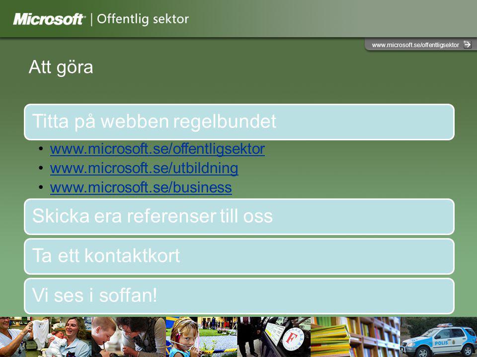 www.microsoft.se/offentligsektor Att göra Titta på webben regelbundet www.microsoft.se/offentligsektor www.microsoft.se/utbildning www.microsoft.se/business Skicka era referenser till ossTa ett kontaktkortVi ses i soffan!