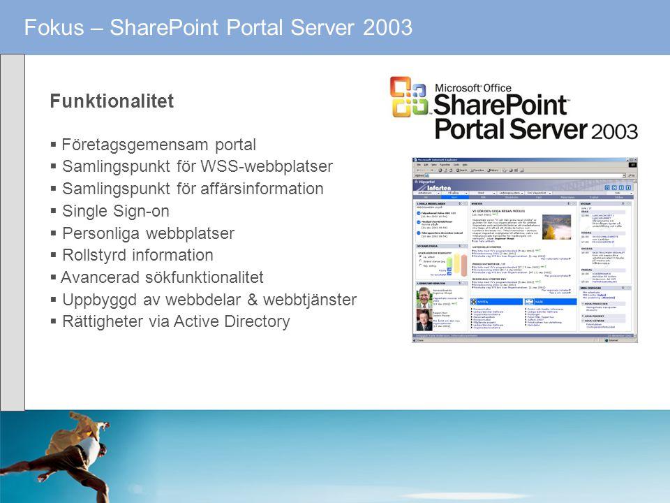 Fokus – SharePoint Portal Server 2003 Funktionalitet  Företagsgemensam portal  Samlingspunkt för WSS-webbplatser  Samlingspunkt för affärsinformati