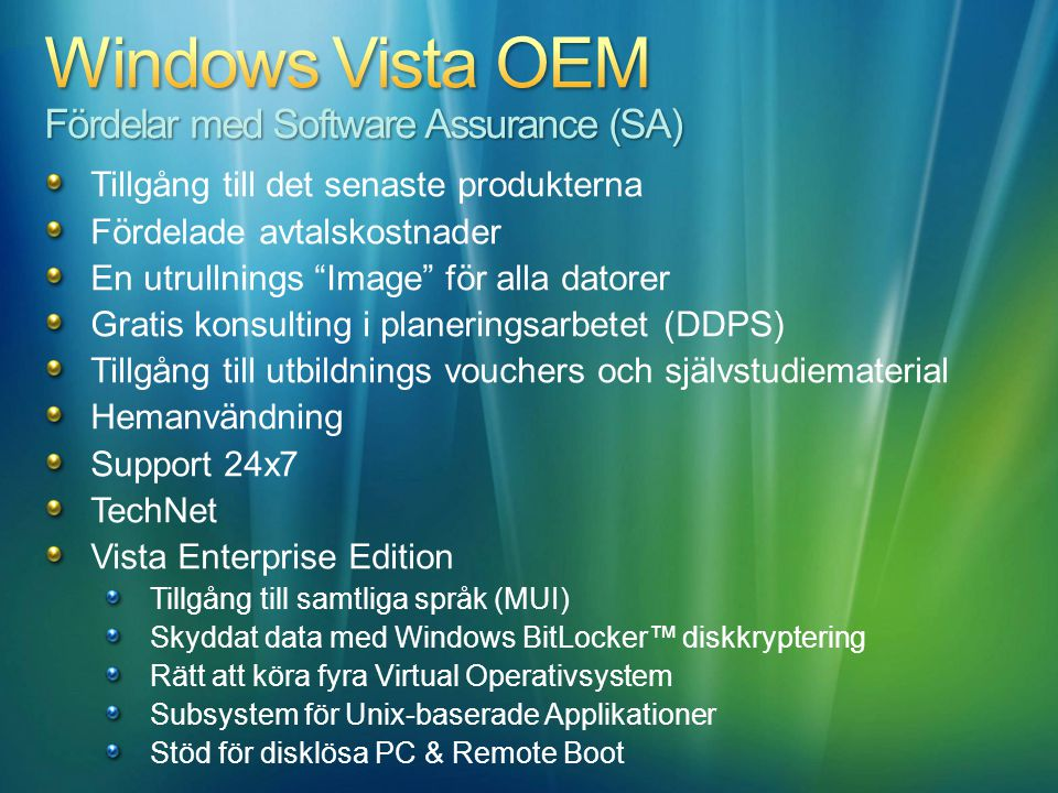 Tillgång till det senaste produkterna Fördelade avtalskostnader En utrullnings Image för alla datorer Gratis konsulting i planeringsarbetet (DDPS) Tillgång till utbildnings vouchers och självstudiematerial Hemanvändning Support 24x7 TechNet Vista Enterprise Edition Tillgång till samtliga språk (MUI) Skyddat data med Windows BitLocker™ diskkryptering Rätt att köra fyra Virtual Operativsystem Subsystem för Unix-baserade Applikationer Stöd för disklösa PC & Remote Boot