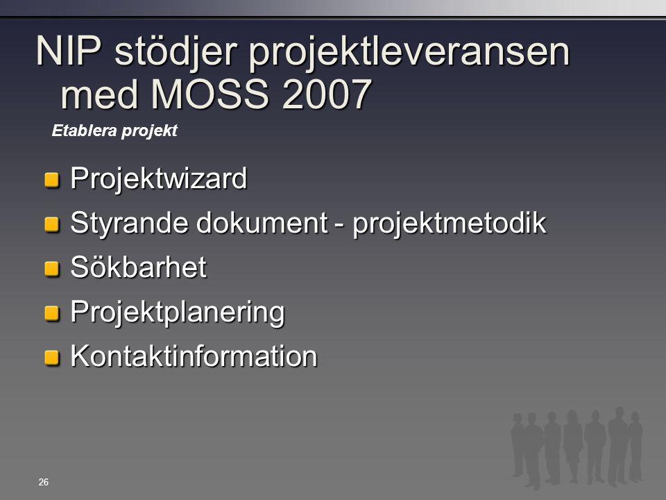 26 NIP stödjer projektleveransen med MOSS 2007 Projektwizard Styrande dokument - projektmetodik SökbarhetProjektplaneringKontaktinformation Etablera p