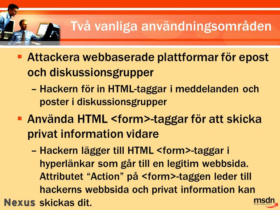 Två vanliga användningsområden  Attackera webbaserade plattformar för epost och diskussionsgrupper –Hackern för in HTML-taggar i meddelanden och poster i diskussionsgrupper  Använda HTML -taggar för att skicka privat information vidare –Hackern lägger till HTML -taggar i hyperlänkar som går till en legitim webbsida.