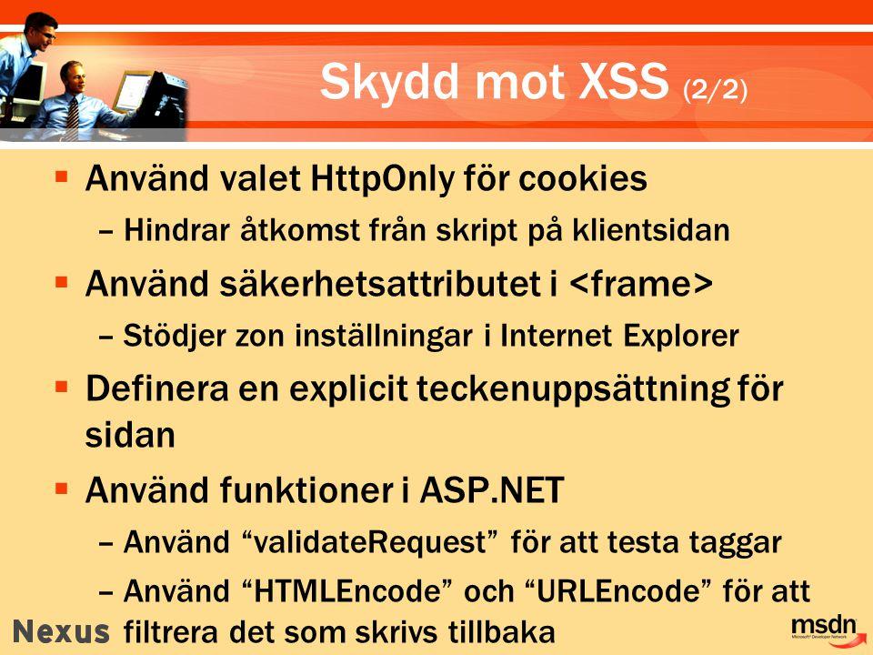Skydd mot XSS (2/2)  Använd valet HttpOnly för cookies –Hindrar åtkomst från skript på klientsidan  Använd säkerhetsattributet i –Stödjer zon inställningar i Internet Explorer  Definera en explicit teckenuppsättning för sidan  Använd funktioner i ASP.NET –Använd validateRequest för att testa taggar –Använd HTMLEncode och URLEncode för att filtrera det som skrivs tillbaka