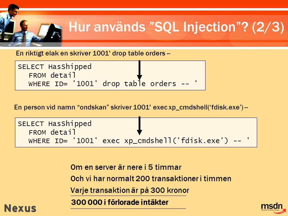 SELECT HasShipped FROM detail WHERE ID= 1001 drop table orders -- SELECT HasShipped FROM detail WHERE ID= 1001 exec xp_cmdshell( fdisk.exe ) -- En riktigt elak en skriver 1001 drop table orders -- En person vid namn ondskan skriver 1001 exec xp_cmdshell('fdisk.exe') -- Om en server är nere i 5 timmar Och vi har normalt 200 transaktioner i timmen Varje transaktion är på 300 kronor 300 000 i förlorade intäkter Hur används SQL Injection .