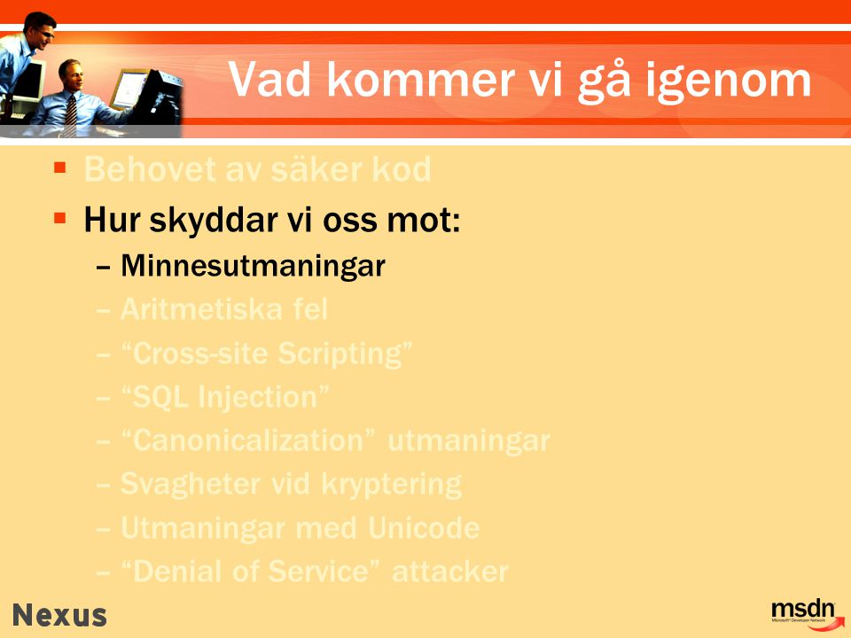 Vad kommer vi gå igenom  Behovet av säker kod  Hur skyddar vi oss mot: –Minnesutmaningar –Aritmetiska fel – Cross-site Scripting – SQL Injection – Canonicalization utmaningar –Svagheter vid kryptering –Utmaningar med Unicode – Denial of Service attacker