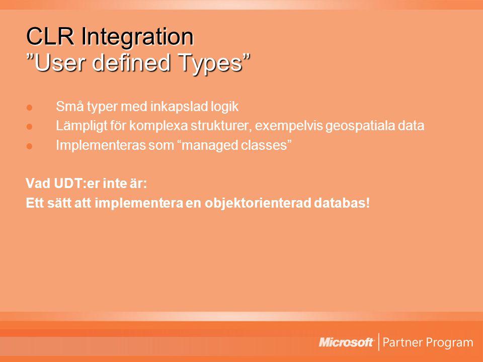 CLR Integration User defined Types Små typer med inkapslad logik Lämpligt för komplexa strukturer, exempelvis geospatiala data Implementeras som managed classes Vad UDT:er inte är: Ett sätt att implementera en objektorienterad databas!