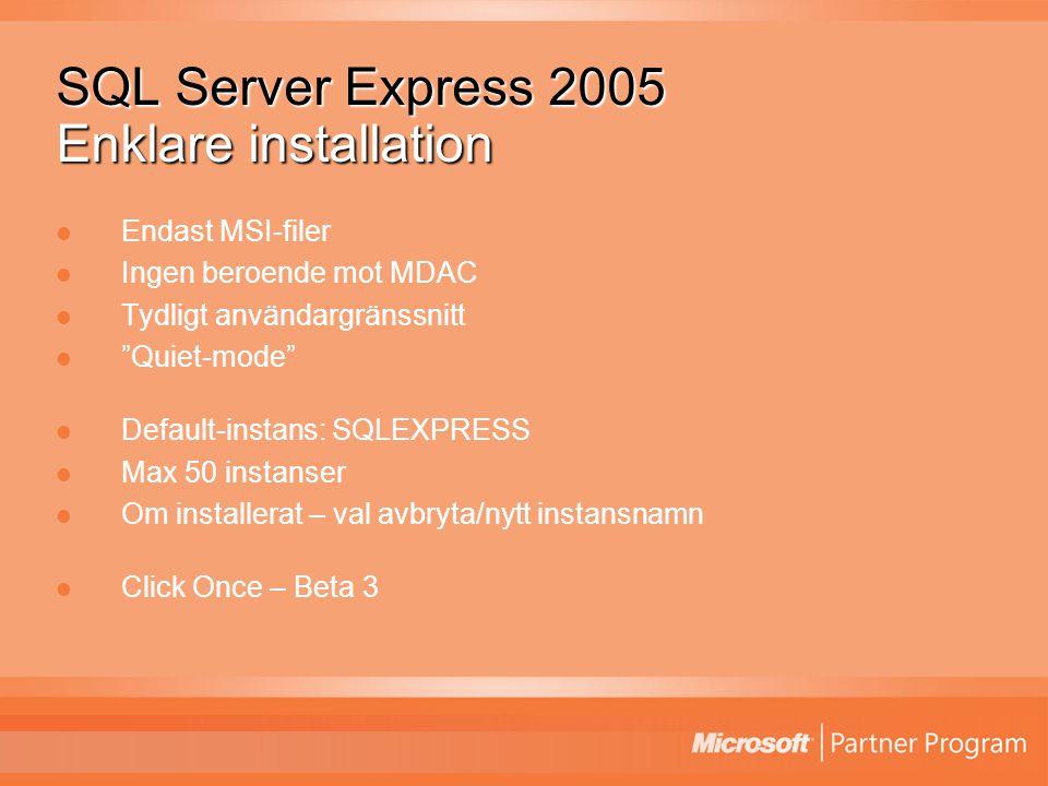 SQL Server Express 2005 Enklare installation Endast MSI-filer Ingen beroende mot MDAC Tydligt användargränssnitt Quiet-mode Default-instans: SQLEXPRESS Max 50 instanser Om installerat – val avbryta/nytt instansnamn Click Once – Beta 3