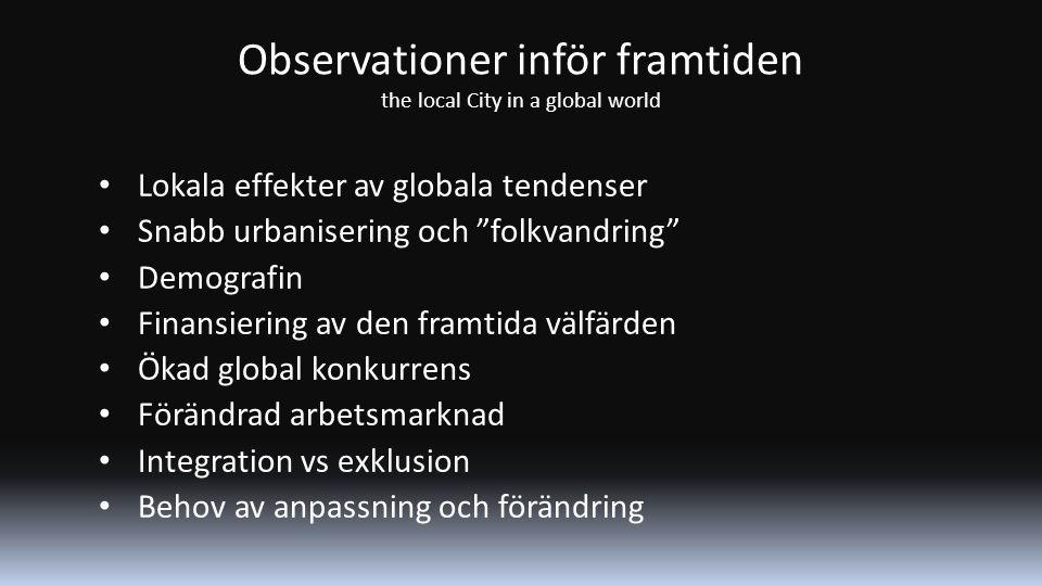 Observationer inför framtiden the local City in a global world Lokala effekter av globala tendenser Snabb urbanisering och folkvandring Demografin Finansiering av den framtida välfärden Ökad global konkurrens Förändrad arbetsmarknad Integration vs exklusion Behov av anpassning och förändring