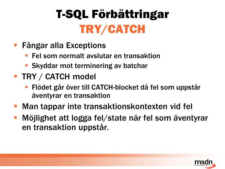T-SQL Förbättringar TRY/CATCH  Fångar alla Exceptions  Fel som normalt avslutar en transaktion  Skyddar mot terminering av batchar  TRY / CATCH model  Flödet går över till CATCH-blocket då fel som uppstår äventyrar en transaktion  Man tappar inte transaktionskontexten vid fel  Möjlighet att logga fel/state när fel som äventyrar en transaktion uppstår.