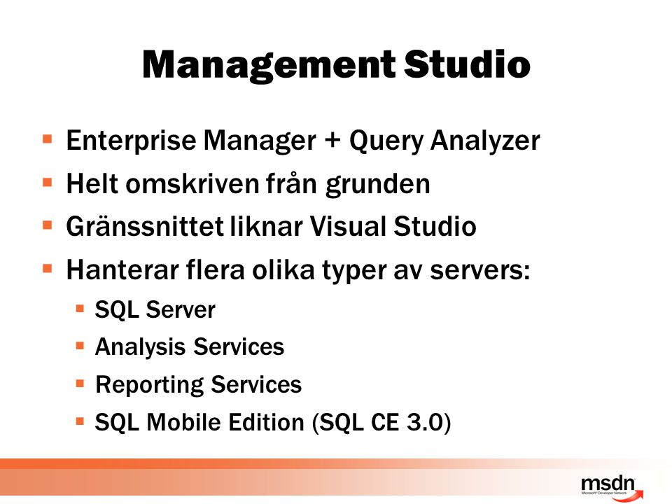 Management Studio  Enterprise Manager + Query Analyzer  Helt omskriven från grunden  Gränssnittet liknar Visual Studio  Hanterar flera olika typer av servers:  SQL Server  Analysis Services  Reporting Services  SQL Mobile Edition (SQL CE 3.0)